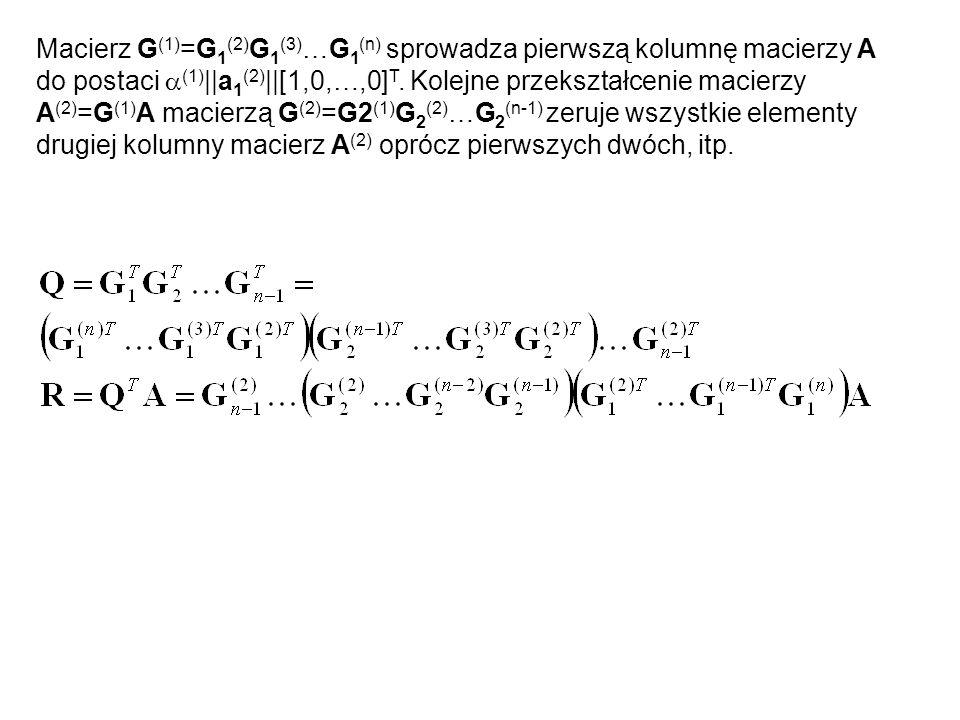 Macierz G(1)=G1(2)G1(3)…G1(n) sprowadza pierwszą kolumnę macierzy A do postaci a(1)||a1(2)||[1,0,…,0]T.